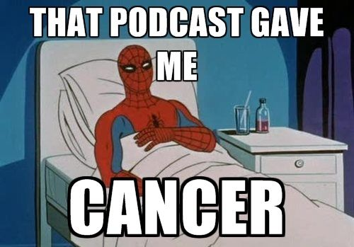 That podcast gave me cancer
