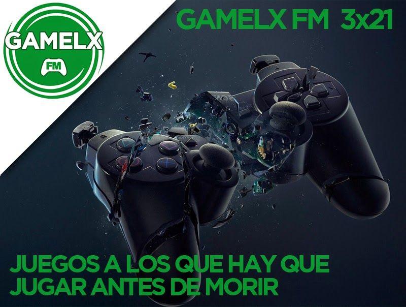 GAMELX FM 3×21 – Juegos a los que hay que jugar antes de morir