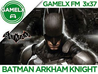 GAMELX FM 3×37 – Batman Arkham Knight