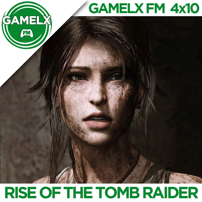 GAMELX FM – 4×10 – Rise of the Tomb Raider