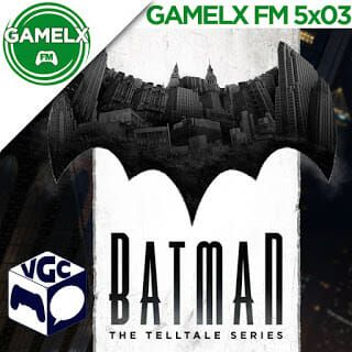 GAMELX FM 5×03 – VGC + Análisis: Batman the Telltale Series