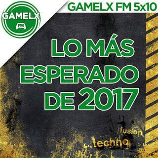 GAMELX FM 5×10 – Lo más esperado de 2017